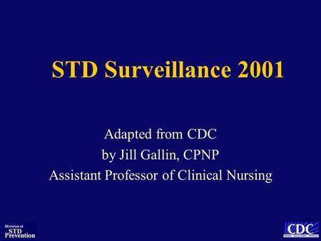 STD Surveillance 2001 Adapted from CDC by Jill Gallin, CPNP Assistant Professor of Clinical Nursing.