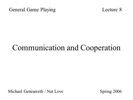 Communication and Cooperation General Game PlayingLecture 8 Michael Genesereth / Nat Love Spring 2006.