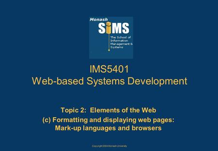 Copyright 2004 Monash University IMS5401 Web-based Systems Development Topic 2: Elements of the Web (c) Formatting and displaying web pages: Mark-up languages.