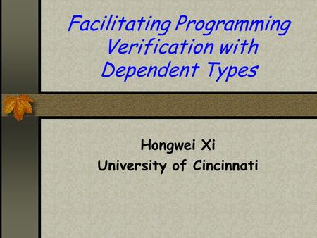 Facilitating Programming Verification with Dependent Types Hongwei Xi University of Cincinnati.