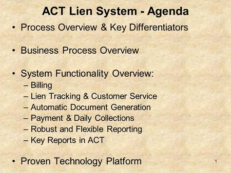 ACT Lien System - Agenda Process Overview & Key Differentiators Business Process Overview System Functionality Overview: –Billing –Lien Tracking & Customer.