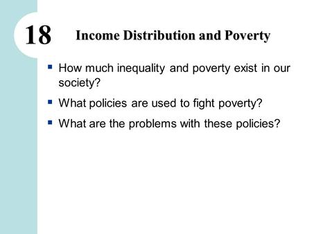 18 Income Distribution and Poverty  How much inequality and poverty exist in our society?  What policies are used to fight poverty?  What are the problems.