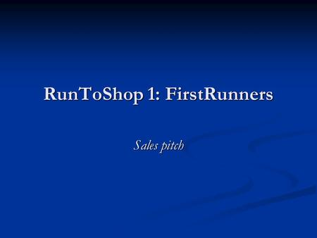 RunToShop 1: FirstRunners Sales pitch. Product RunToShop.fi gives out recommendations for people in need of a product or a service RunToShop.fi gives.