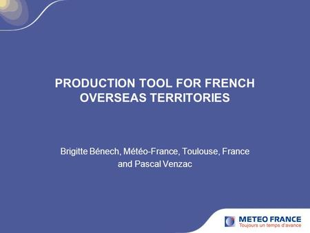 PRODUCTION TOOL FOR FRENCH OVERSEAS TERRITORIES Brigitte Bénech, Météo-France, Toulouse, France and Pascal Venzac.