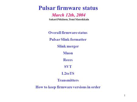1 Pulsar firmware status March 12th, 2004 Overall firmware status Pulsar Slink formatter Slink merger Muon Reces SVT L2toTS Transmitters How to keep firmware.