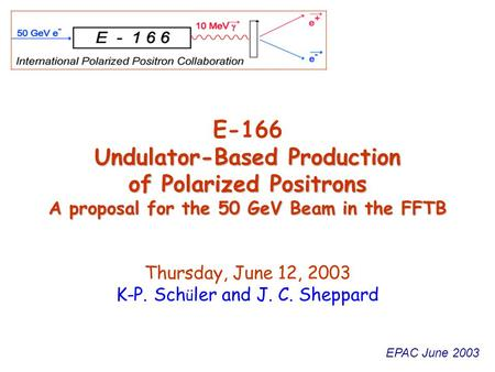 EPAC June 2003 Undulator-Based Production of Polarized Positrons A proposal for the 50 GeV Beam in the FFTB E-166 Undulator-Based Production of Polarized.