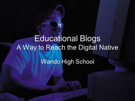 Educational Blogs A Way to Reach the Digital Native Wando High School.