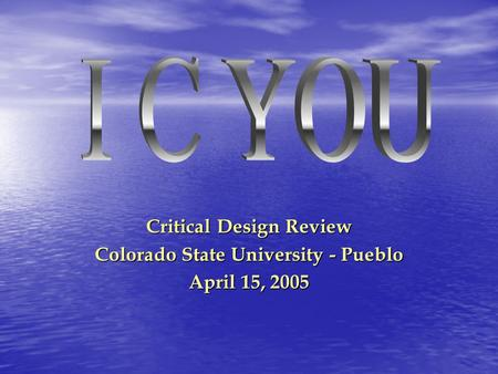 Critical Design Review Colorado State University - Pueblo April 15, 2005.