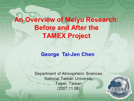 An Overview of Meiyu Research: Before and After the TAMEX Project Department of Atmospheric Sciences National Taiwan University Taipei, Taiwan (2007.11.06)