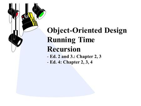 Object-Oriented Design Running Time Recursion - Ed. 2 and 3.: Chapter 2, 3 - Ed. 4: Chapter 2, 3, 4.