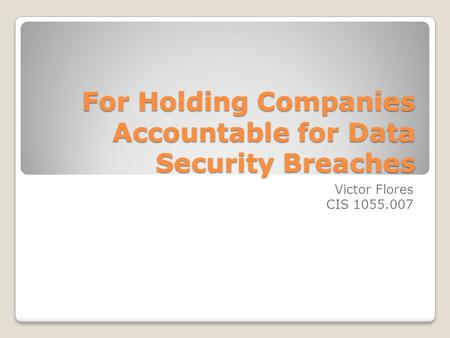 For Holding Companies Accountable for Data Security Breaches Victor Flores CIS 1055.007.