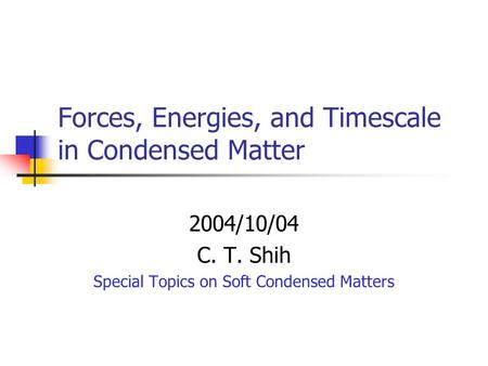 Forces, Energies, and Timescale in Condensed Matter 2004/10/04 C. T. Shih Special Topics on Soft Condensed Matters.