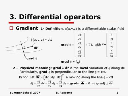 Summer School 2007B. Rossetto1 3. Differential operators  Gradient 1- Definition. (x,y,z) is a differentiable scalar field 2 – Physical meaning: is.