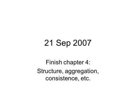 21 Sep 2007 Finish chapter 4: Structure, aggregation, consistence, etc.