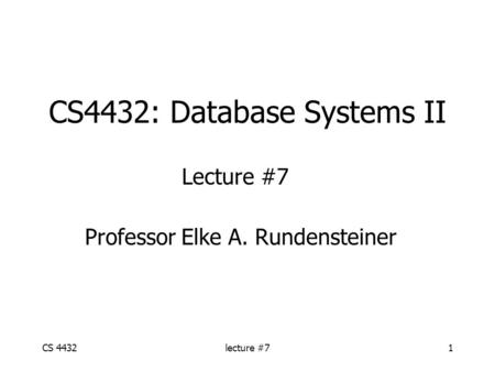 CS 4432lecture #71 CS4432: Database Systems II Lecture #7 Professor Elke A. Rundensteiner.