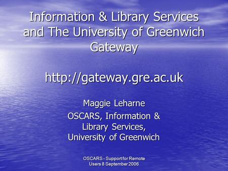 OSCARS - Support for Remote Users 8 September 2006 Information & Library Services and The University of Greenwich Gateway  Maggie.