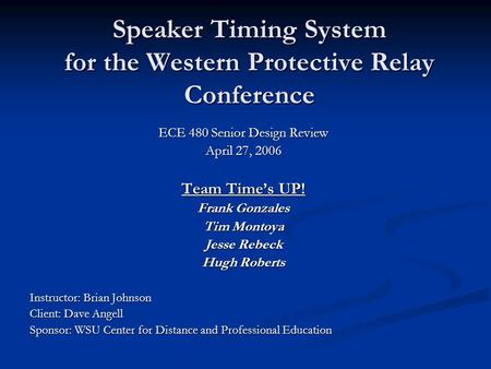 Speaker Timing System for the Western Protective Relay Conference ECE 480 Senior Design Review April 27, 2006 Team Time's UP! Frank Gonzales Tim Montoya.
