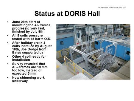 Status at DORIS Hall June 28th start of mounting the Al- frames, progressig very fast, finished by July 9th All 8 coils pressure tested with 15 bar = O.K.