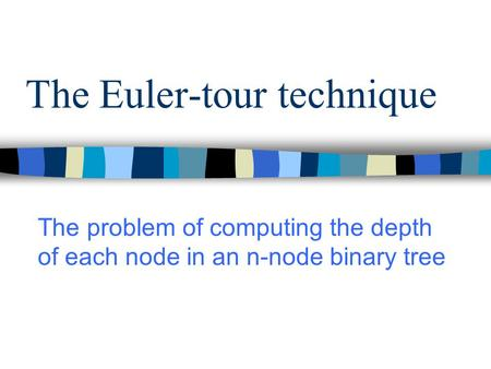 The Euler-tour technique The problem of computing the depth of each node in an n-node binary tree.