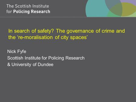 In search of safety? The governance of crime and the 're-moralisation of city spaces' Nick Fyfe Scottish Institute for Policing Research & University of.