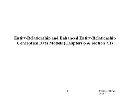 Sunday, June 28, 2015 1 Entity-Relationship and Enhanced Entity-Relationship Conceptual Data Models (Chapters 6 & Section 7.1)