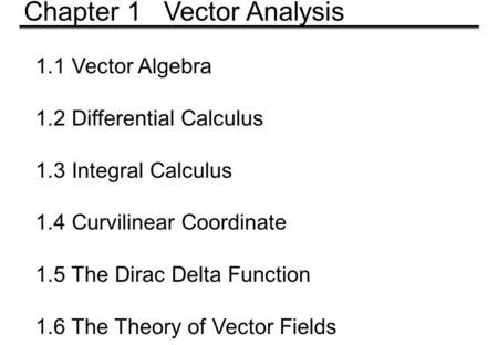 1.1 Vector Algebra 1.2 Differential Calculus 1.3 Integral Calculus 1.4 Curvilinear Coordinate 1.5 The Dirac Delta Function 1.6 The Theory of Vector Fields.