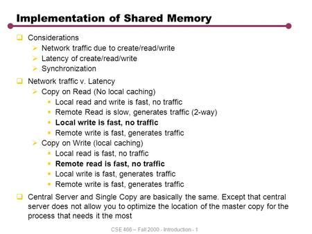 CSE 466 – Fall 2000 - Introduction - 1 Implementation of Shared Memory  Considerations  Network traffic due to create/read/write  Latency of create/read/write.