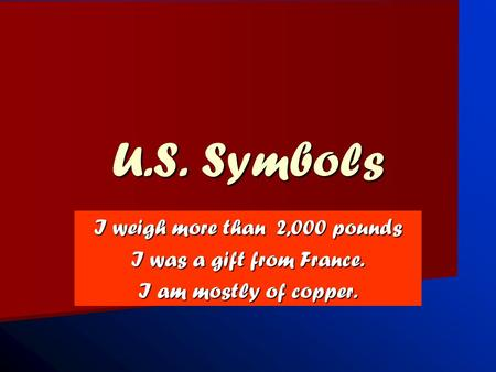 U.S. Symbols I weigh more than 2,000 pounds I was a gift from France. I am mostly of copper.