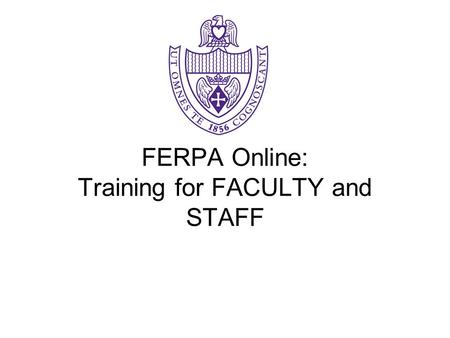 FERPA Online: Training for FACULTY and STAFF. What is FERPA? FERPA is the law that requires the university to restrict disclosure of student information.
