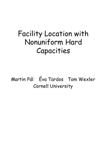 Facility Location with Nonuniform Hard Capacities Martin Pál Éva Tardos Tom Wexler Cornell University.