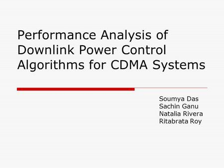 Performance Analysis of Downlink Power Control Algorithms for CDMA Systems Soumya Das Sachin Ganu Natalia Rivera Ritabrata Roy.
