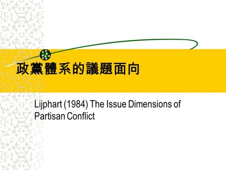 政黨體系的議題面向 Lijphart (1984) The Issue Dimensions of Partisan Conflict.