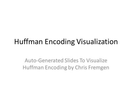 Huffman Encoding Visualization Auto-Generated Slides To Visualize Huffman Encoding by Chris Fremgen.