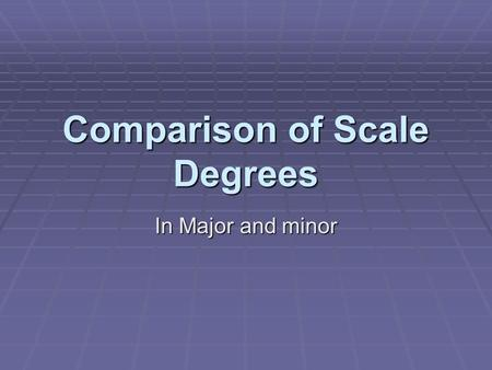 Comparison of Scale Degrees In Major and minor. 1. Scale Degrees ^1, ^2, ^4, and ^5 = Tonal Scale Degrees same for major and all three forms of the minor.