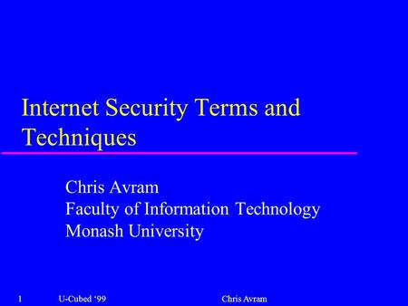 Internet Security Terms and Techniques Chris Avram Faculty of Information Technology Monash University 1U-Cubed '99Chris Avram.