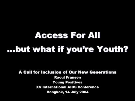 Access For All...but what if you're Youth? A Call for Inclusion of Our New Generations Raoul Fransen Young Positives XV International AIDS Conference Bangkok,