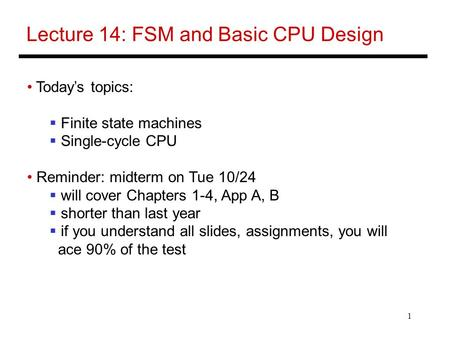 1 Lecture 14: FSM and Basic CPU Design Today's topics:  Finite state machines  Single-cycle CPU Reminder: midterm on Tue 10/24  will cover Chapters.