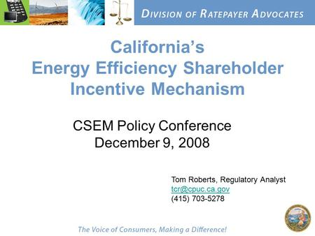 California's Energy Efficiency Shareholder Incentive Mechanism CSEM Policy Conference December 9, 2008 Tom Roberts, Regulatory Analyst