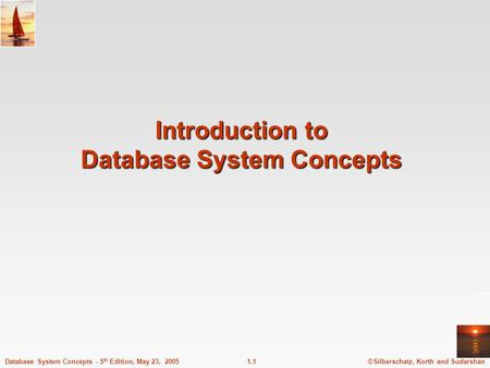 ©Silberschatz, Korth and Sudarshan1.1Database System Concepts - 5 th Edition, May 23, 2005 Introduction to Database System Concepts.
