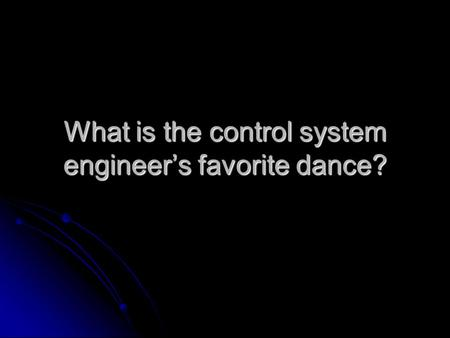 What is the control system engineer's favorite dance?