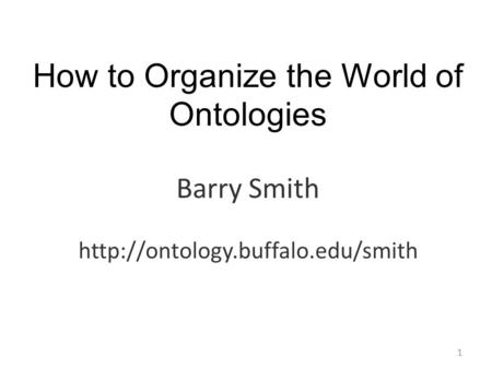 How to Organize the World of Ontologies Barry Smith  1.