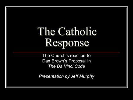 The Catholic Response The Church's reaction to Dan Brown's Proposal in The Da Vinci Code Presentation by Jeff Murphy.