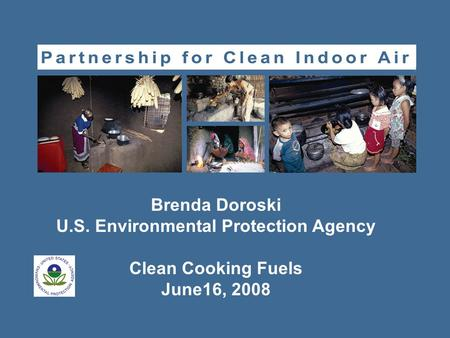 Brenda Doroski U.S. Environmental Protection Agency Clean Cooking Fuels June16, 2008.
