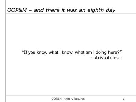 "OOP&M - theory lectures1 OOP&M – and there it was an eighth day ""I f you know what I know, what am I doing here? "" - Aristoteles -"