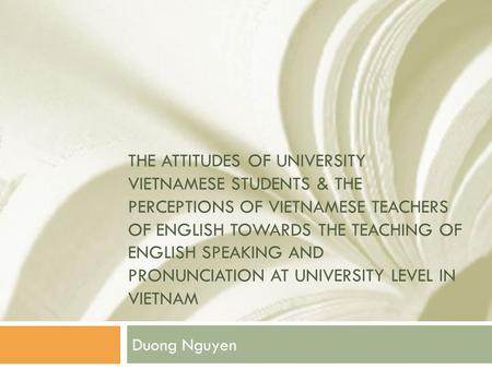 THE ATTITUDES OF UNIVERSITY VIETNAMESE STUDENTS & THE PERCEPTIONS OF VIETNAMESE TEACHERS OF ENGLISH TOWARDS THE TEACHING OF ENGLISH SPEAKING AND PRONUNCIATION.