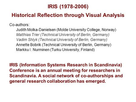 IRIS (1978-2006) Historical Reflection through Visual Analysis Co-authors: Judith Molka-Danielsen (Molde University College, Norway) Matthias Trier (Technical.