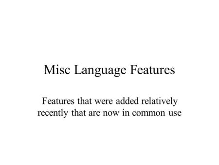 Misc Language Features Features that were added relatively recently that are now in common use.