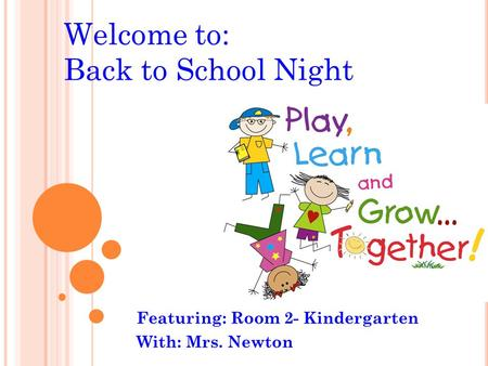 Welcome to: Back to School Night Featuring: Room 2- Kindergarten With: Mrs. Newton.