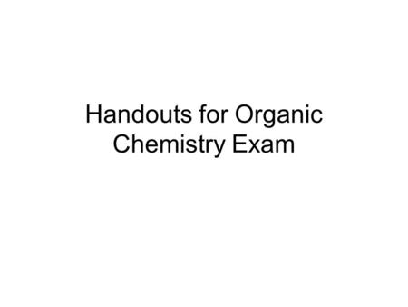 Handouts for Organic Chemistry Exam. High priority Lower priority.