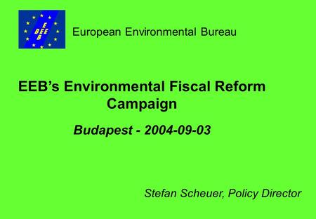 EEB's Environmental Fiscal Reform Campaign Budapest - 2004-09-03 European Environmental Bureau Stefan Scheuer, Policy Director.